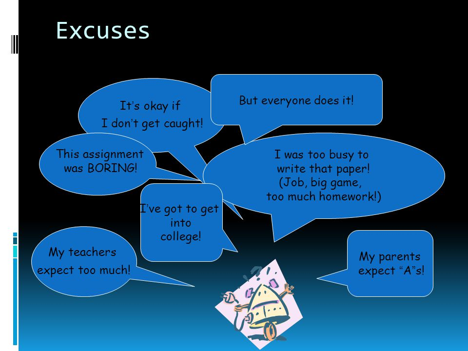 Excuses It's okay if I don't get caught. I was too busy to write that paper.