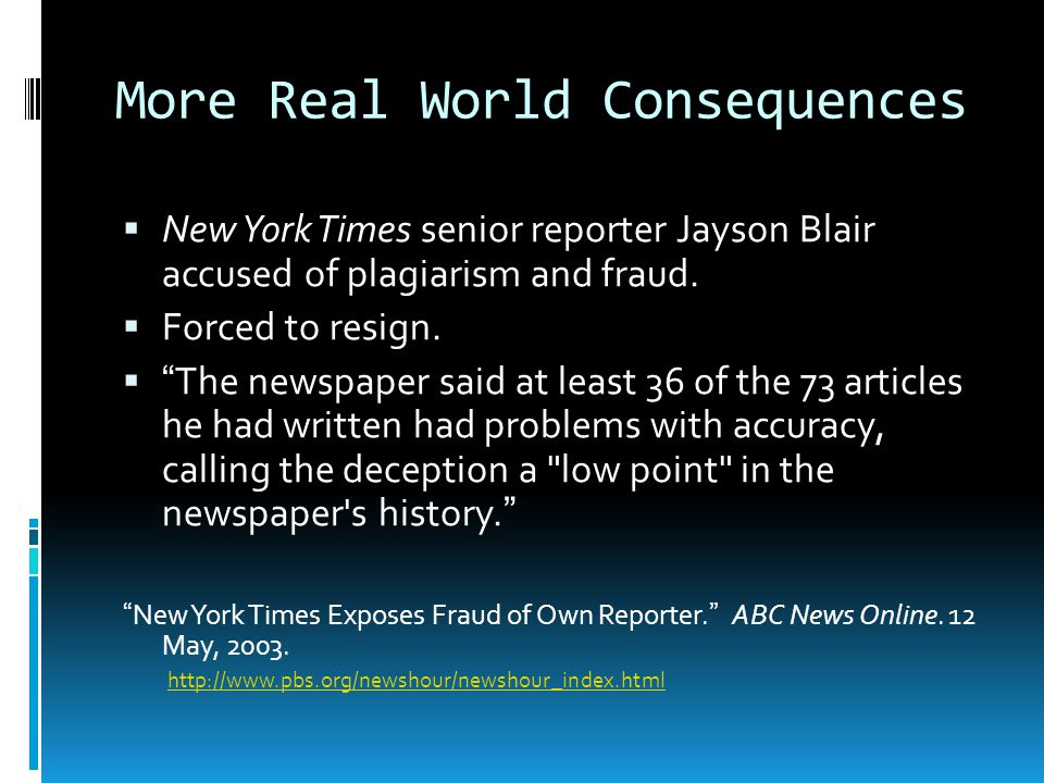 "More Real World Consequences  New York Times senior reporter Jayson Blair accused of plagiarism and fraud.  Forced to resign.  ""The newspaper said"