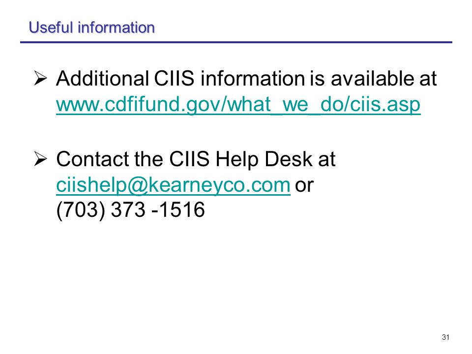 31 Useful information  Additional CIIS information is available at www.cdfifund.gov/what_we_do/ciis.asp www.cdfifund.gov/what_we_do/ciis.asp  Contact the CIIS Help Desk at ciishelp@kearneyco.com or (703) 373 -1516 ciishelp@kearneyco.com