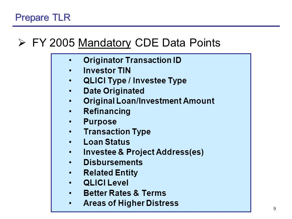 9 Prepare TLR  FY 2005 Mandatory CDE Data Points Originator Transaction ID Investor TIN QLICI Type / Investee Type Date Originated Original Loan/Investment Amount Refinancing Purpose Transaction Type Loan Status Investee & Project Address(es) Disbursements Related Entity QLICI Level Better Rates & Terms Areas of Higher Distress