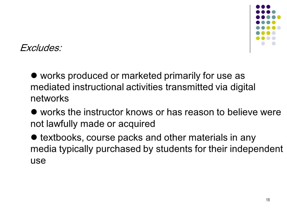 18 Excludes: works produced or marketed primarily for use as mediated instructional activities transmitted via digital networks works the instructor knows or has reason to believe were not lawfully made or acquired textbooks, course packs and other materials in any media typically purchased by students for their independent use