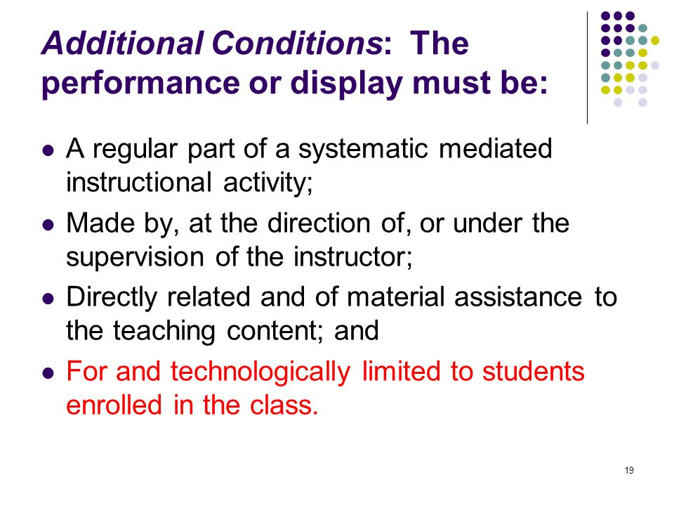 19 Additional Conditions: The performance or display must be: A regular part of a systematic mediated instructional activity; Made by, at the direction of, or under the supervision of the instructor; Directly related and of material assistance to the teaching content; and For and technologically limited to students enrolled in the class.