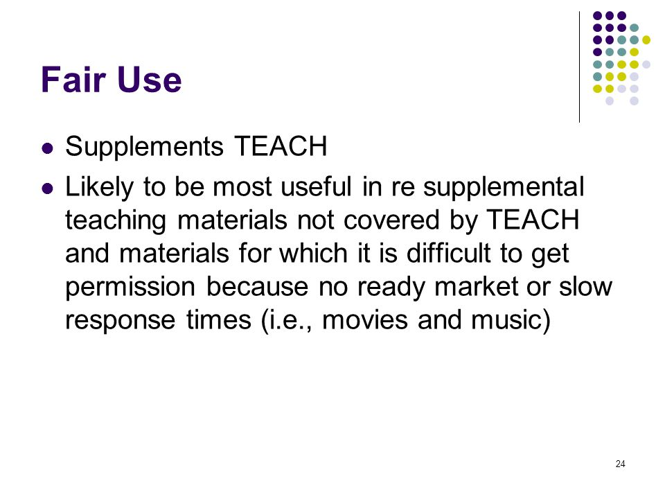 24 Fair Use Supplements TEACH Likely to be most useful in re supplemental teaching materials not covered by TEACH and materials for which it is difficult to get permission because no ready market or slow response times (i.e., movies and music)