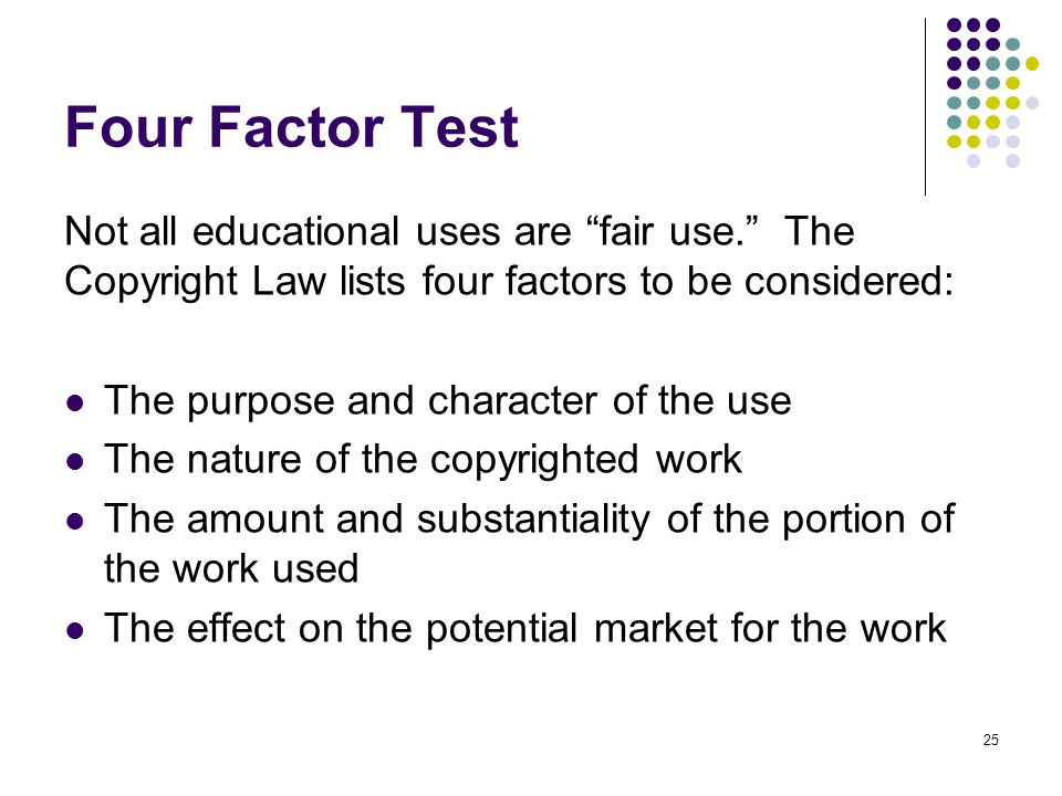 Four Factor Test Not all educational uses are fair use. The Copyright Law lists four factors to be considered: The purpose and character of the use The nature of the copyrighted work The amount and substantiality of the portion of the work used The effect on the potential market for the work 25