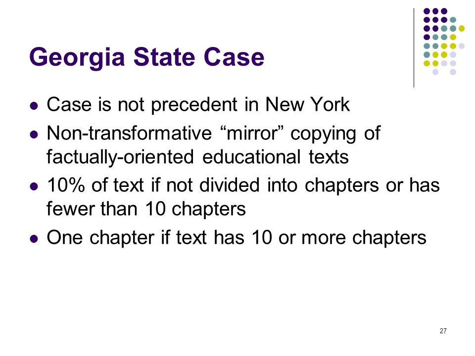 Georgia State Case Case is not precedent in New York Non-transformative mirror copying of factually-oriented educational texts 10% of text if not divided into chapters or has fewer than 10 chapters One chapter if text has 10 or more chapters 27