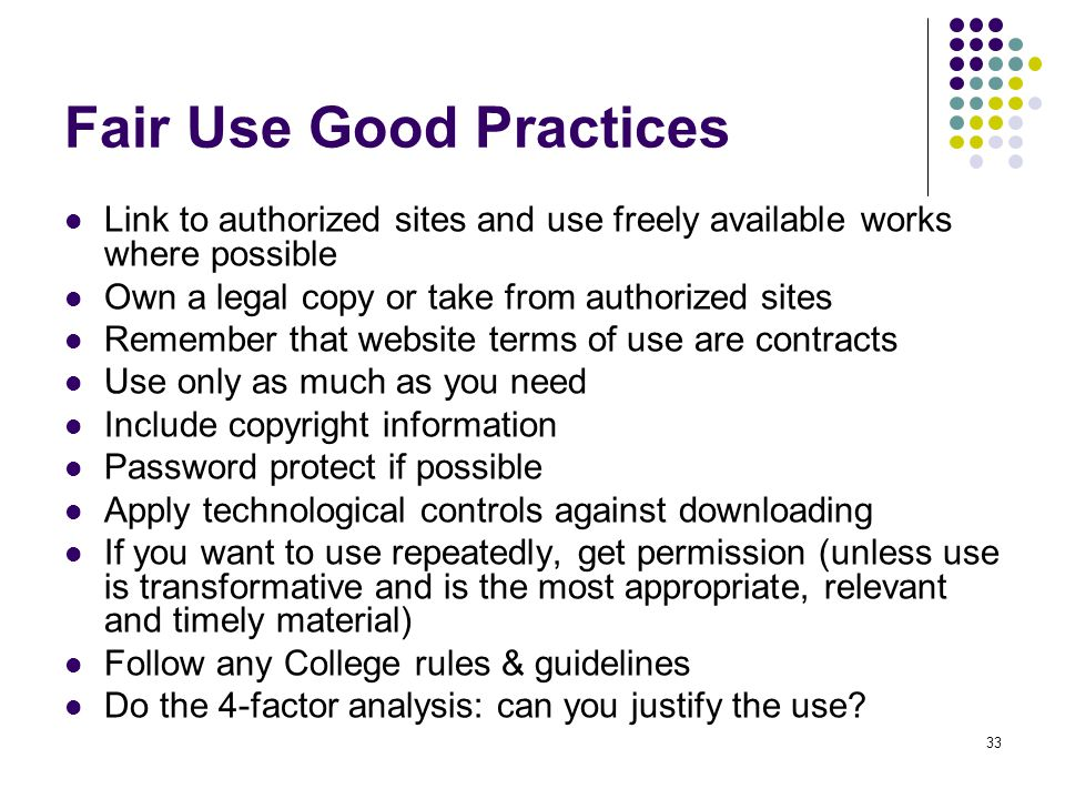 33 Fair Use Good Practices Link to authorized sites and use freely available works where possible Own a legal copy or take from authorized sites Remember that website terms of use are contracts Use only as much as you need Include copyright information Password protect if possible Apply technological controls against downloading If you want to use repeatedly, get permission (unless use is transformative and is the most appropriate, relevant and timely material) Follow any College rules & guidelines Do the 4-factor analysis: can you justify the use