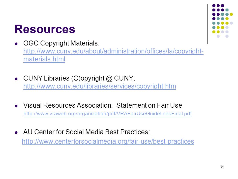34 Resources OGC Copyright Materials: http://www.cuny.edu/about/administration/offices/la/copyright- materials.html http://www.cuny.edu/about/administration/offices/la/copyright- materials.html CUNY Libraries (C)opyright @ CUNY: http://www.cuny.edu/libraries/services/copyright.htm http://www.cuny.edu/libraries/services/copyright.htm Visual Resources Association: Statement on Fair Use http://www.vraweb.org/organization/pdf/VRAFairUseGuidelinesFinal.pdf AU Center for Social Media Best Practices: http://www.centerforsocialmedia.org/fair-use/best-practices