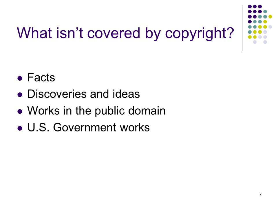 5 What isn't covered by copyright.Facts Discoveries and ideas Works in the public domain U.S.