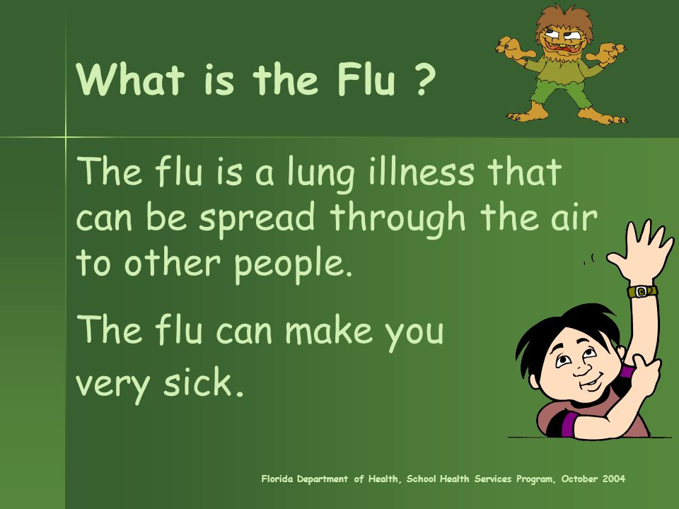 The flu is a lung illness that can be spread through the air to other people. The flu can make you very sick. Florida Department of Health, School Hea