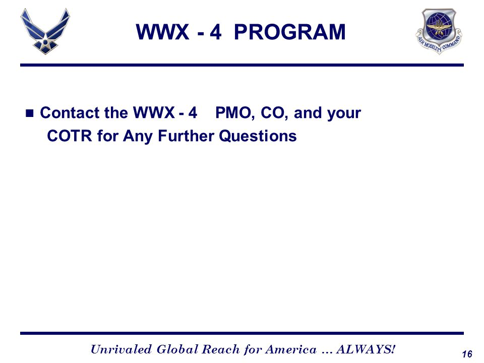16 Unrivaled Global Reach for America … ALWAYS! Contact the WWX - 4 PMO, CO, and your COTR for Any Further Questions WWX - 4 PROGRAM