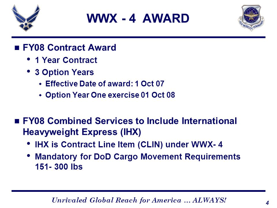 4 Unrivaled Global Reach for America … ALWAYS! WWX - 4 AWARD FY08 Contract Award 1 Year Contract 3 Option Years  Effective Date of award: 1 Oct 07 