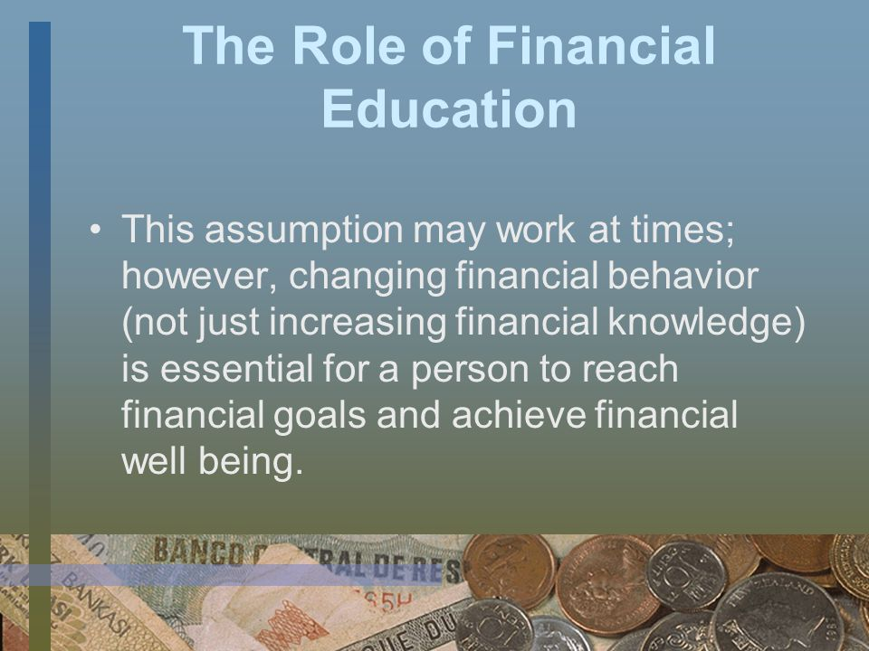 The Role of Financial Education However, some financial education programs narrowly focus only on changing people s financial knowledge and make the assumption that this leads automatically to changes in financial behavior.