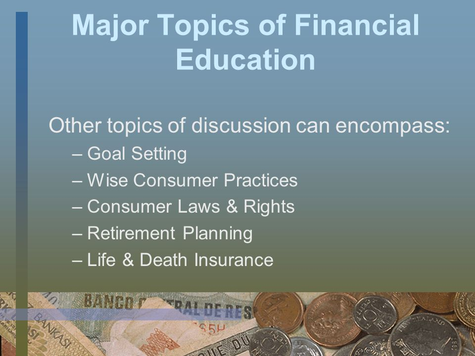 Major Topics of Financial Education Financial education is a very broad subject and typical topics covered include: –Budgeting –Cash-flow management –Credit –Banking –Savings and Investments.