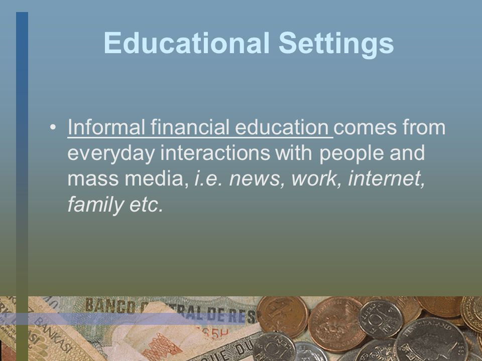 Educational Settings Non-formal settings include financial education training workshops and counseling programs provided by various organizations and individuals outside of formal educational institutions.