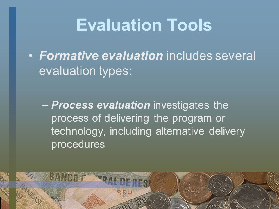 Evaluation Tools Formative evaluation includes several evaluation types: –Structured conceptualization helps stakeholders define the program or technology, the target population, and the possible outcomes –Implementation evaluation monitors the fidelity of the program or technology delivery