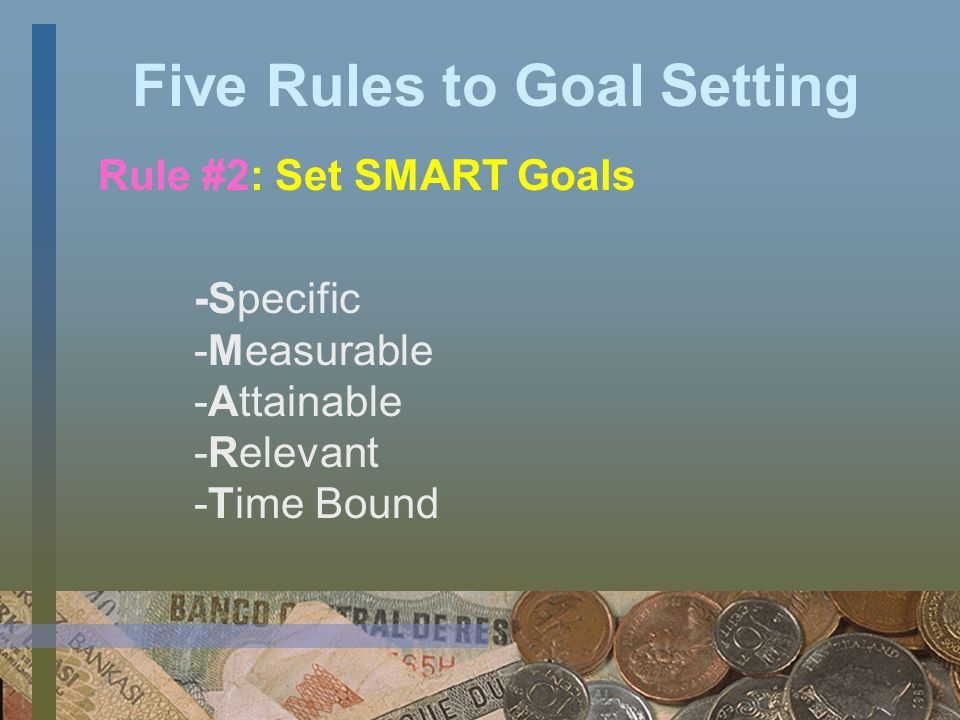 Five Rules to Goal Setting Rule #1: Set Goals that Motivate You Making sure it is something that s important to you and there is value in achieving it.