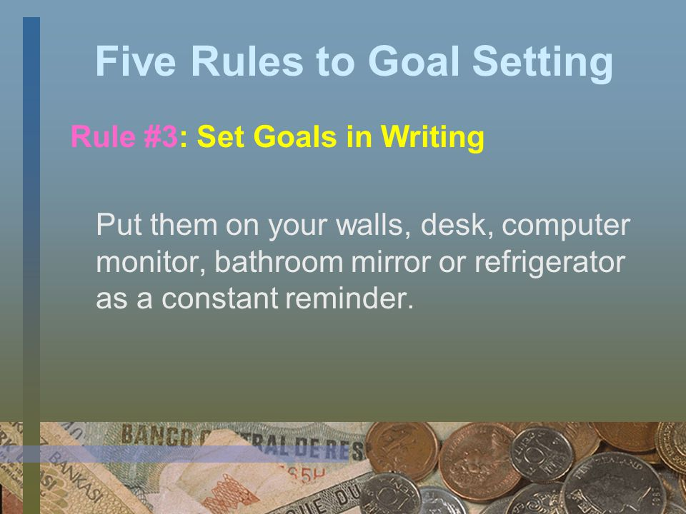 Five Rules to Goal Setting Rule #2: Set SMART Goals -Specific -Measurable -Attainable -Relevant -Time Bound