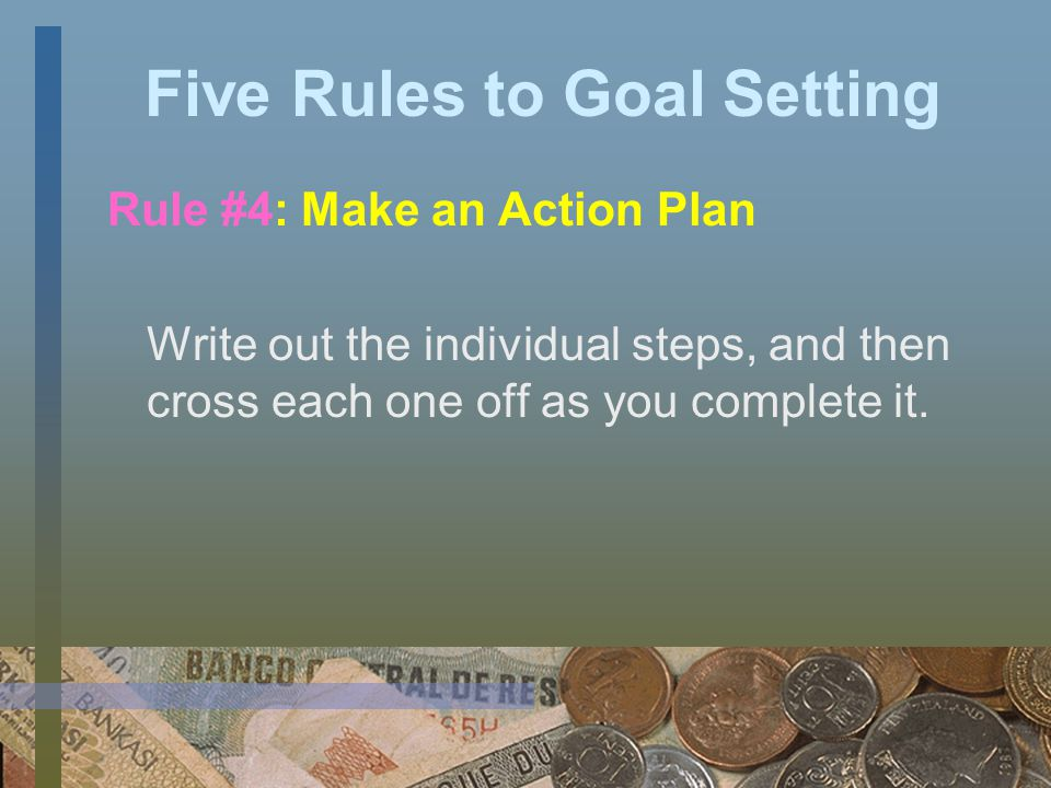 Five Rules to Goal Setting Rule #3: Set Goals in Writing Put them on your walls, desk, computer monitor, bathroom mirror or refrigerator as a constant reminder.