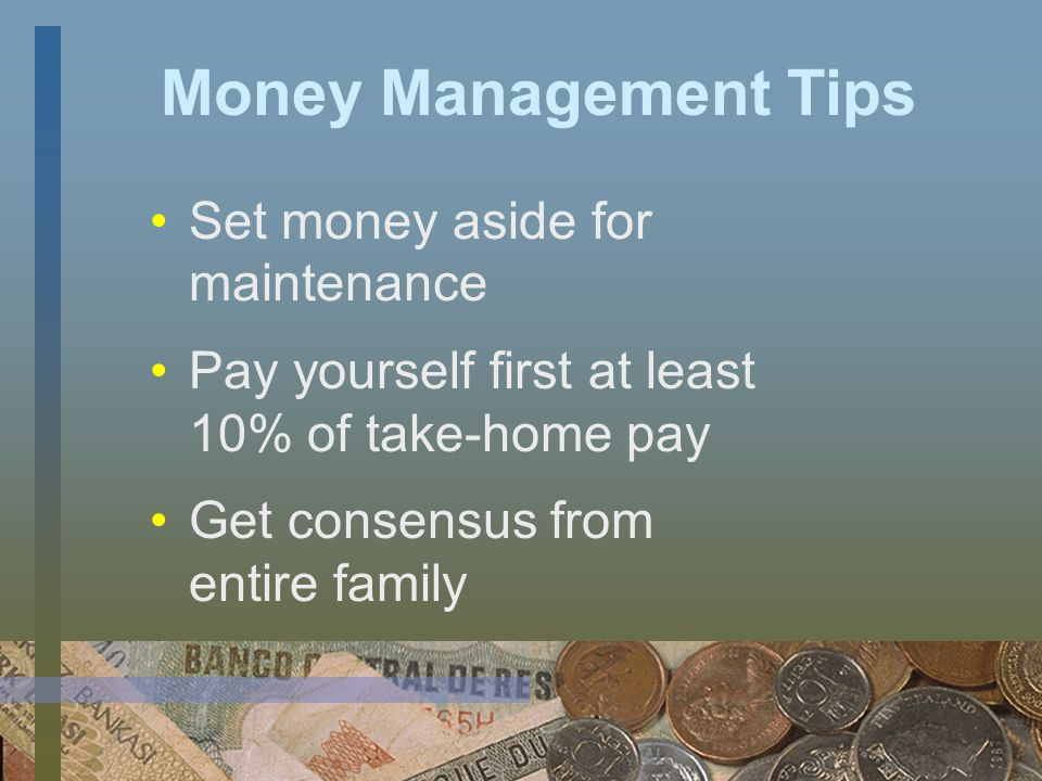 Money Management Tips Plan according to current income Plan ahead for six months Include spending money for all Keep record keeping simple