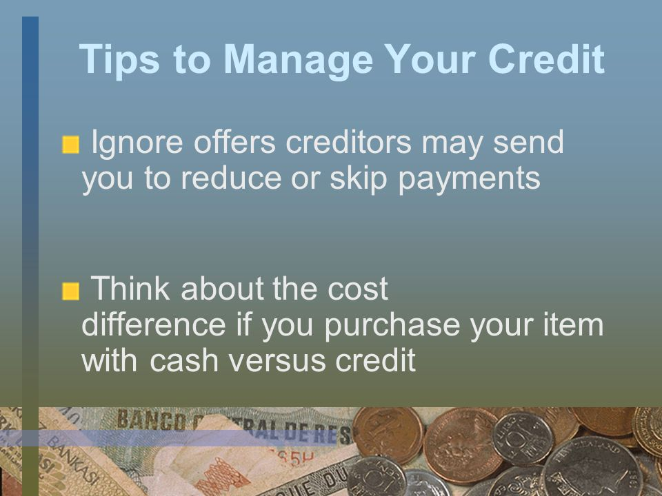 Tips to Manage Your Credit If possible, pay off your entire bill each month Pay on time to avoid late fees and protect your credit Always check your monthly statement to verify transactions
