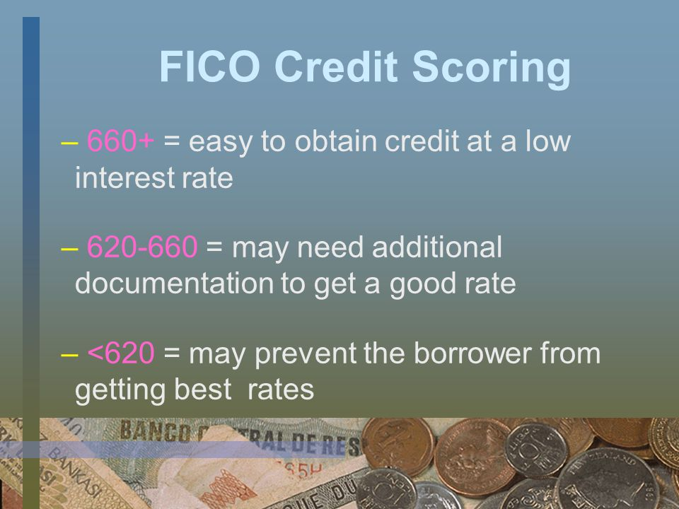 FICO Credit Scoring – The higher the score the better – Most consumers score between 300 and 850 – www.myfico.com