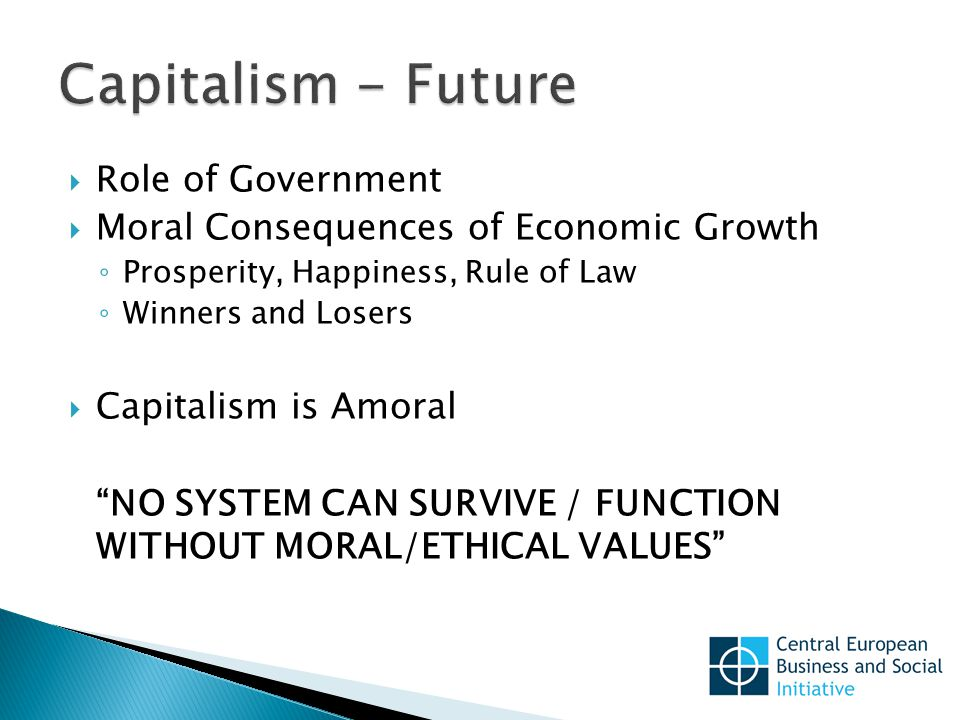  Role of Government  Moral Consequences of Economic Growth ◦ Prosperity, Happiness, Rule of Law ◦ Winners and Losers  Capitalism is Amoral NO SYSTEM CAN SURVIVE / FUNCTION WITHOUT MORAL/ETHICAL VALUES