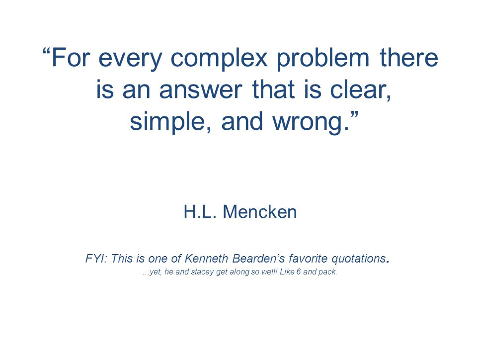 For every complex problem there is an answer that is clear, simple, and wrong. H.L.