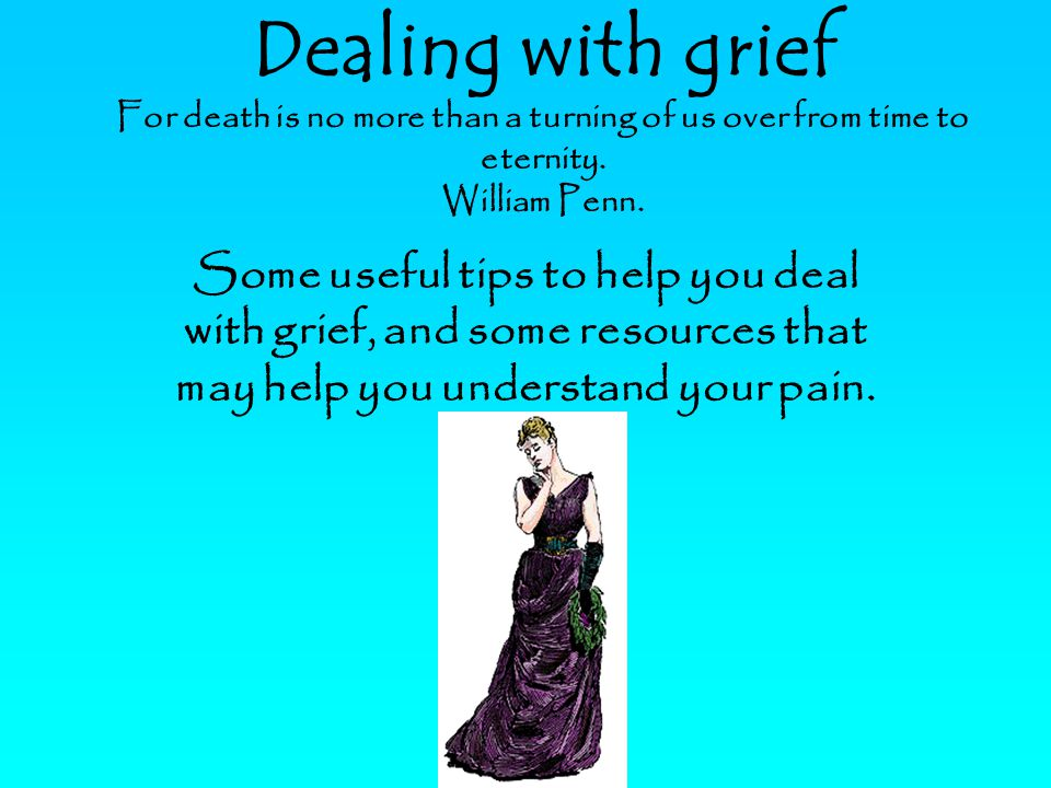 Dealing with grief For death is no more than a turning of us over from time to eternity.