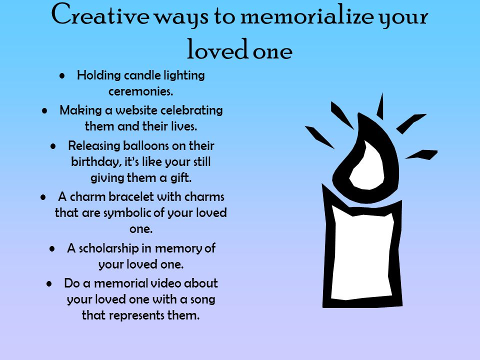 Creative ways to memorialize your loved one Holding candle lighting ceremonies.