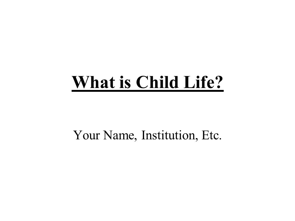 What is Child Life? Your Name, Institution, Etc.