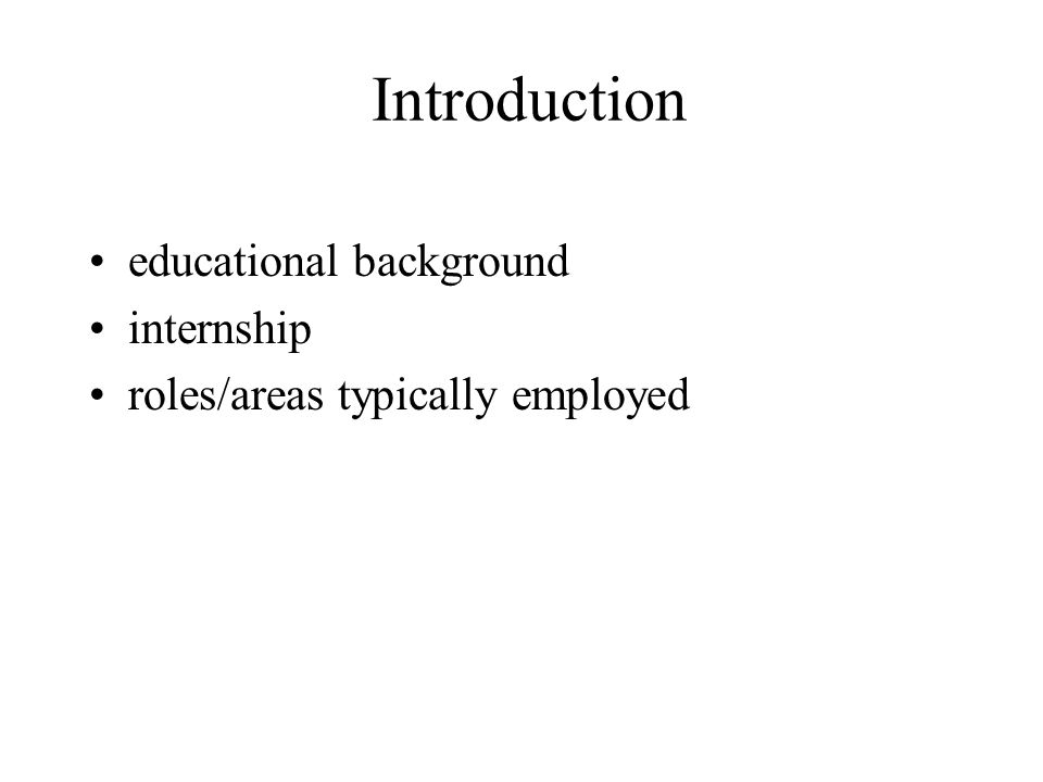 Introduction educational background internship roles/areas typically employed