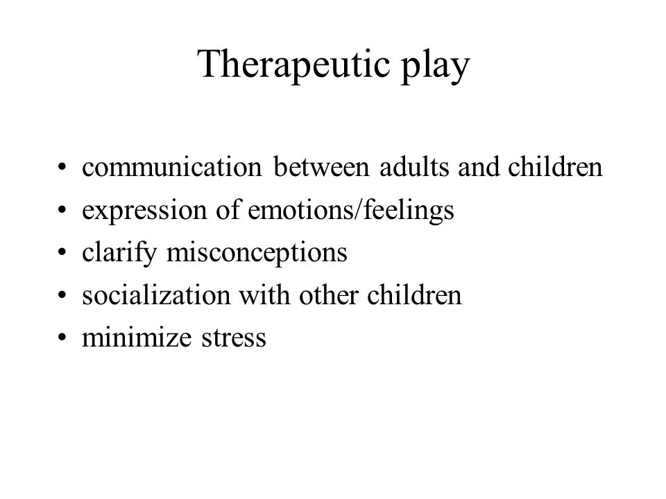Therapeutic play communication between adults and children expression of emotions/feelings clarify misconceptions socialization with other children mi