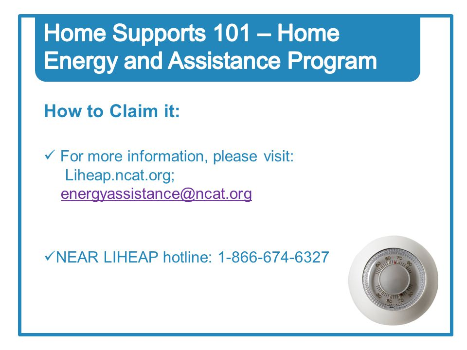 How to Claim it: For more information, please visit: Liheap.ncat.org; energyassistance@ncat.orgenergyassistance@ncat.org NEAR LIHEAP hotline: 1-866-674-6327