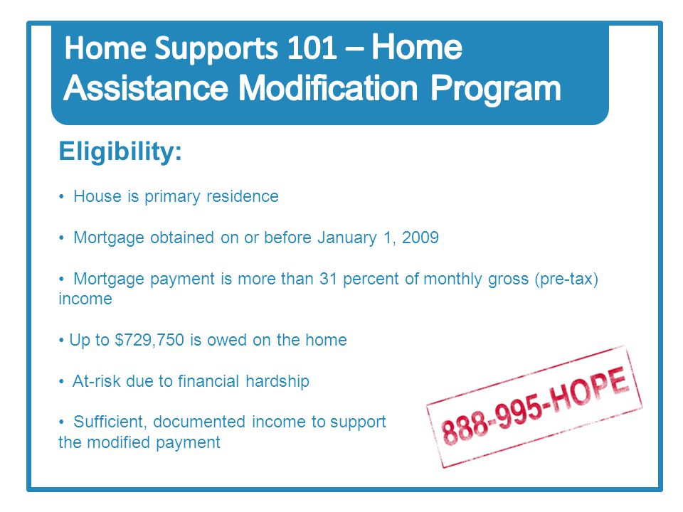 Eligibility: House is primary residence Mortgage obtained on or before January 1, 2009 Mortgage payment is more than 31 percent of monthly gross (pre-tax) income Up to $729,750 is owed on the home At-risk due to financial hardship Sufficient, documented income to support the modified payment