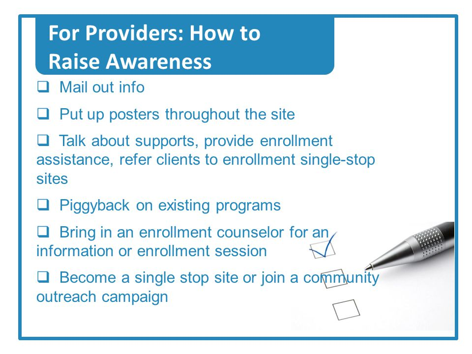 For Providers: How to Raise Awareness  Mail out info  Put up posters throughout the site  Talk about supports, provide enrollment assistance, refer clients to enrollment single-stop sites  Piggyback on existing programs  Bring in an enrollment counselor for an information or enrollment session  Become a single stop site or join a community outreach campaign
