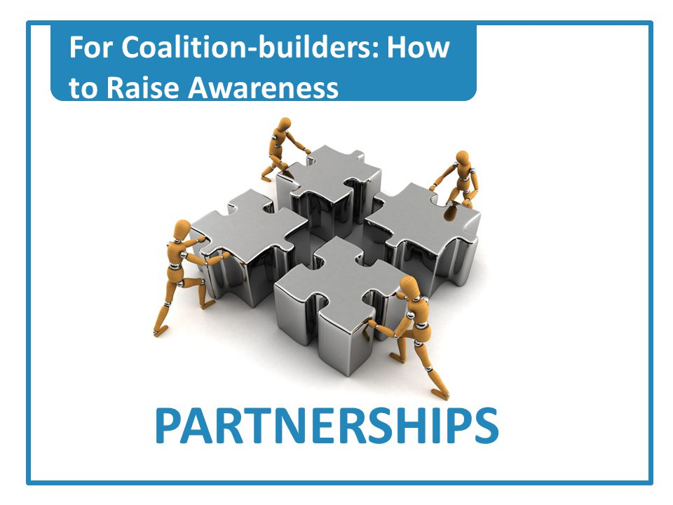 For Coalition-builders: How to Raise Awareness PARTNERSHIPS