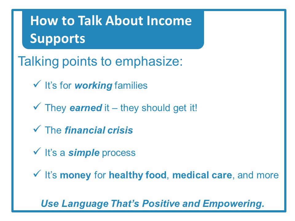 How to Talk About Income Supports Talking points to emphasize: It's for working families They earned it – they should get it.