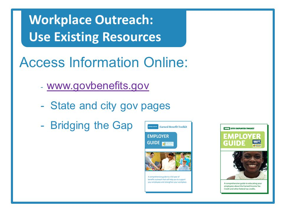 Workplace Outreach: Use Existing Resources Access Information Online: - www.govbenefits.gov www.govbenefits.gov - State and city gov pages - Bridging the Gap