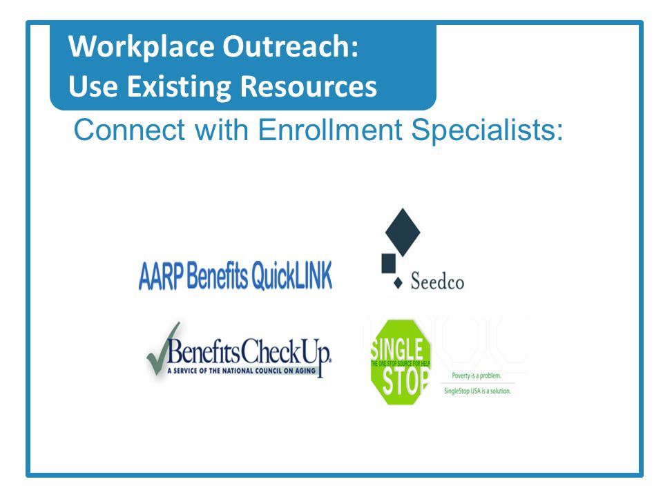 Workplace Outreach: Use Existing Resources Connect with Enrollment Specialists: