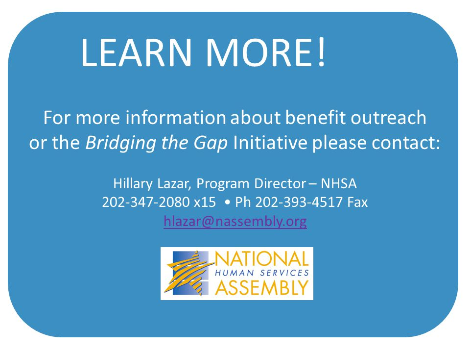 For more information about benefit outreach or the Bridging the Gap Initiative please contact: Hillary Lazar, Program Director – NHSA 202-347-2080 x15 Ph 202-393-4517 Fax hlazar@nassembly.org LEARN MORE!
