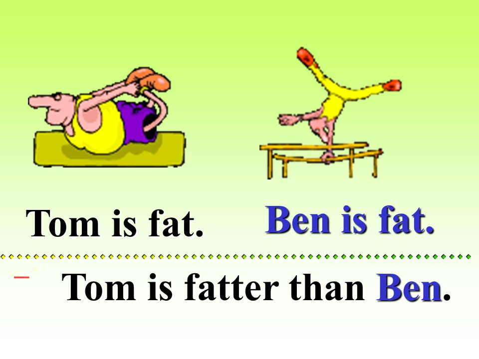 Tom is fat.