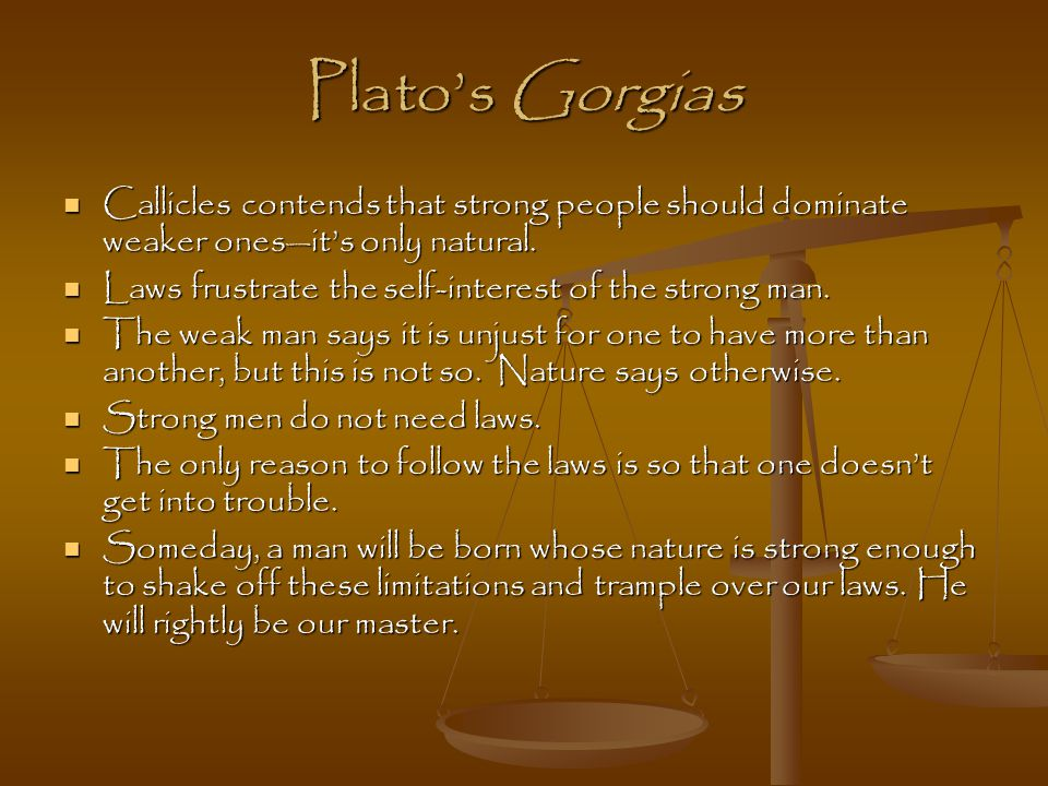 Plato's Gorgias Callicles contends that strong people should dominate weaker ones—it's only natural.