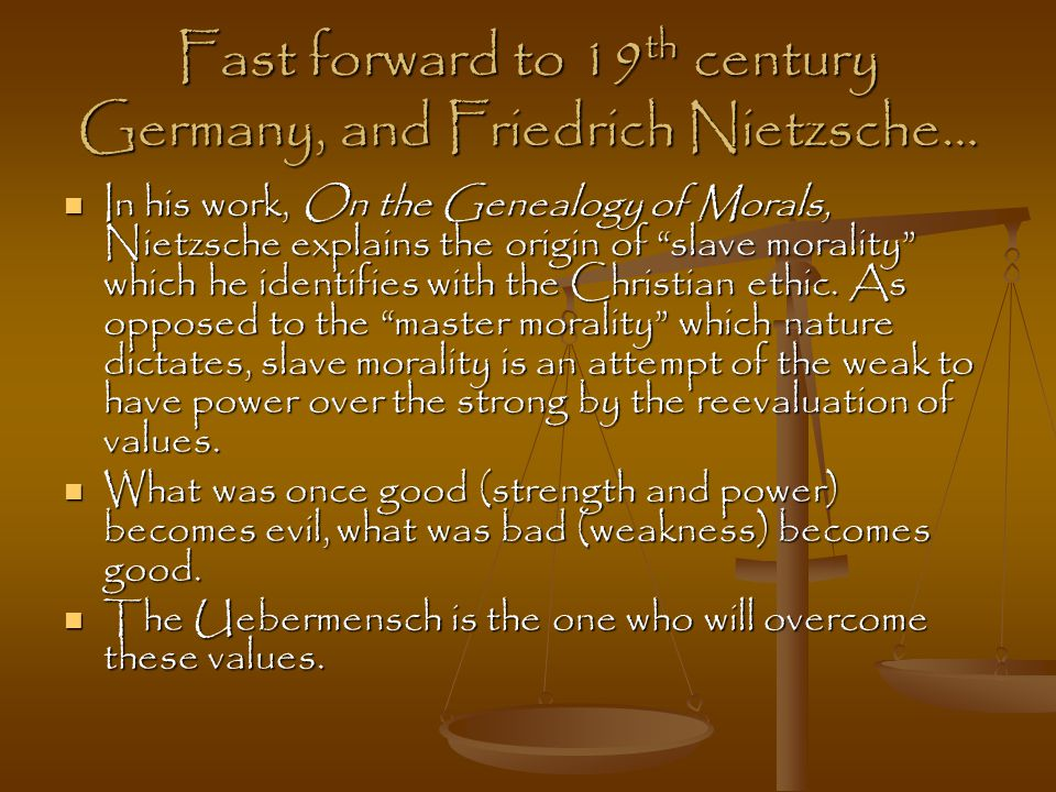 Fast forward to 19 th century Germany, and Friedrich Nietzsche… In his work, On the Genealogy of Morals, Nietzsche explains the origin of slave morality which he identifies with the Christian ethic.