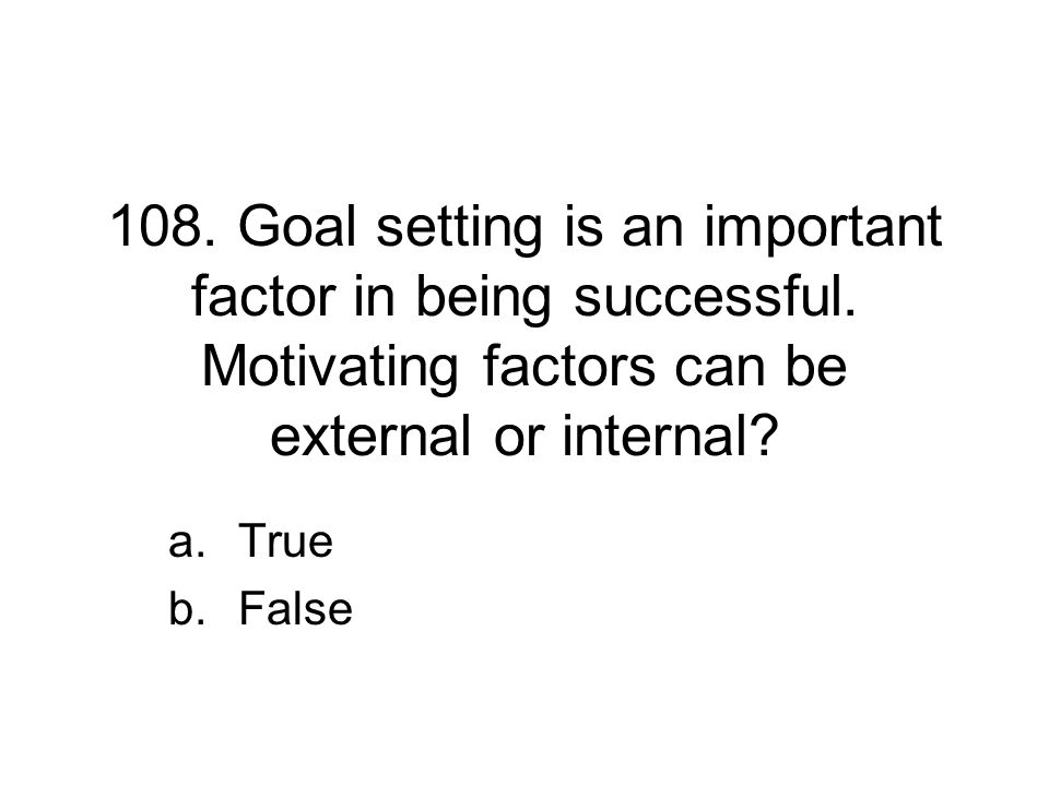 108. Goal setting is an important factor in being successful. Motivating factors can be external or internal? a.True b.False