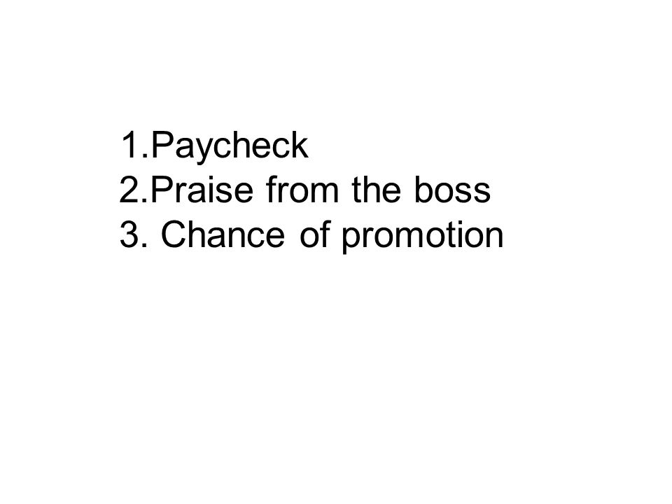 1.Paycheck 2.Praise from the boss 3. Chance of promotion