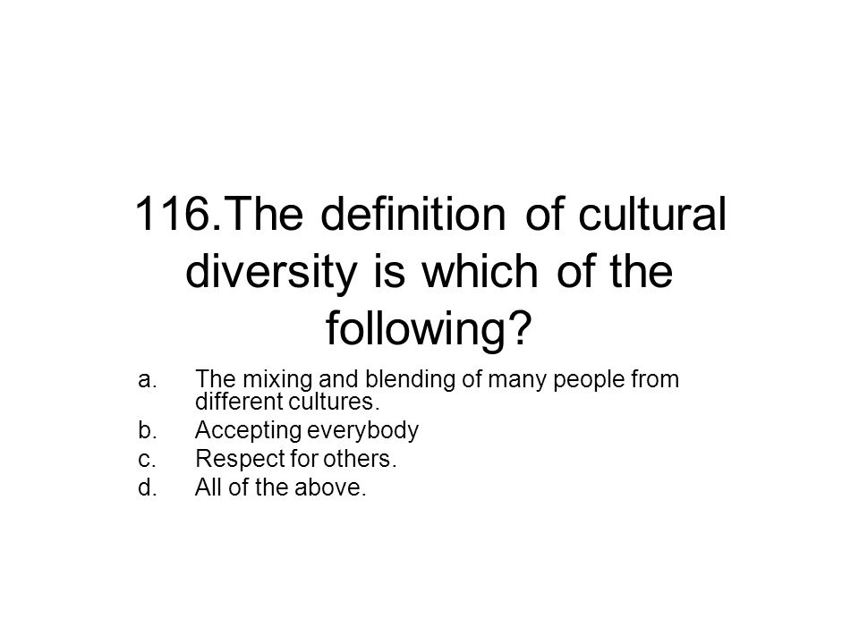116.The definition of cultural diversity is which of the following? a.The mixing and blending of many people from different cultures. b.Accepting ever