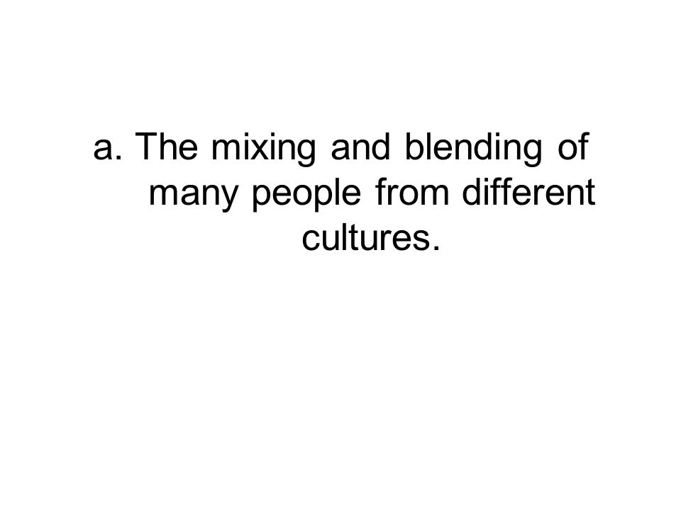 a. The mixing and blending of many people from different cultures.