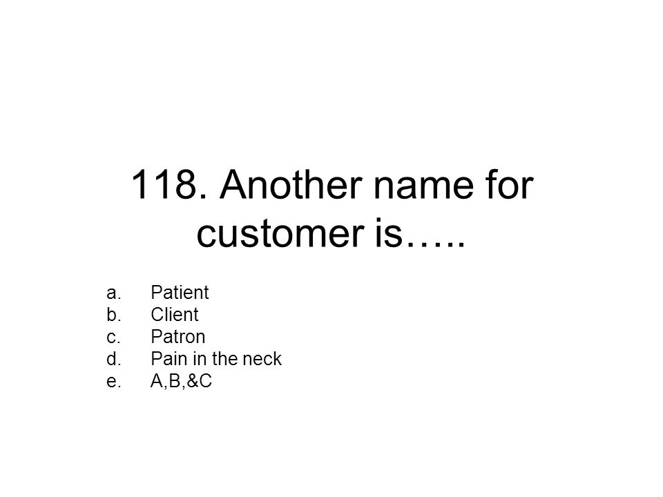 118. Another name for customer is….. a.Patient b.Client c.Patron d.Pain in the neck e.A,B,&C