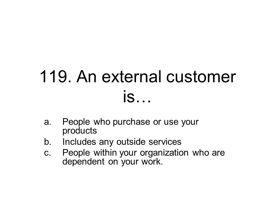 119. An external customer is… a.People who purchase or use your products b.Includes any outside services c.People within your organization who are dep