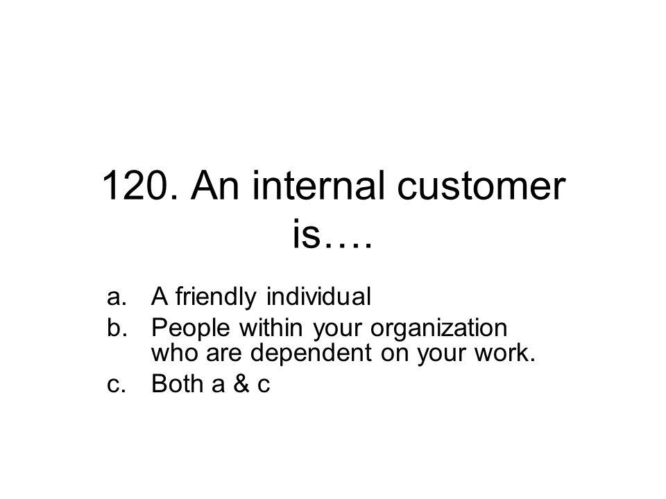 120. An internal customer is….
